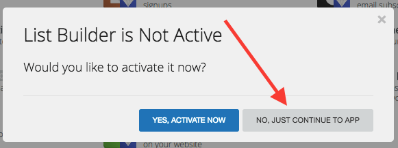 "Go ahead and click on ""List Builder"". A box will come up and ask you if you want to activate the List Builder. Click ""No, Just Continue To App""."